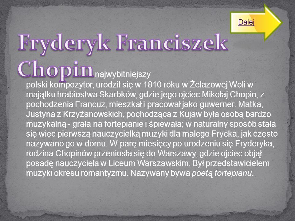 najwybitniejszy polski kompozytor, urodził się w 1810 roku w Żelazowej Woli w majątku hrabiostwa Skarbków, gdzie jego ojciec Mikołaj Chopin, z pochodz