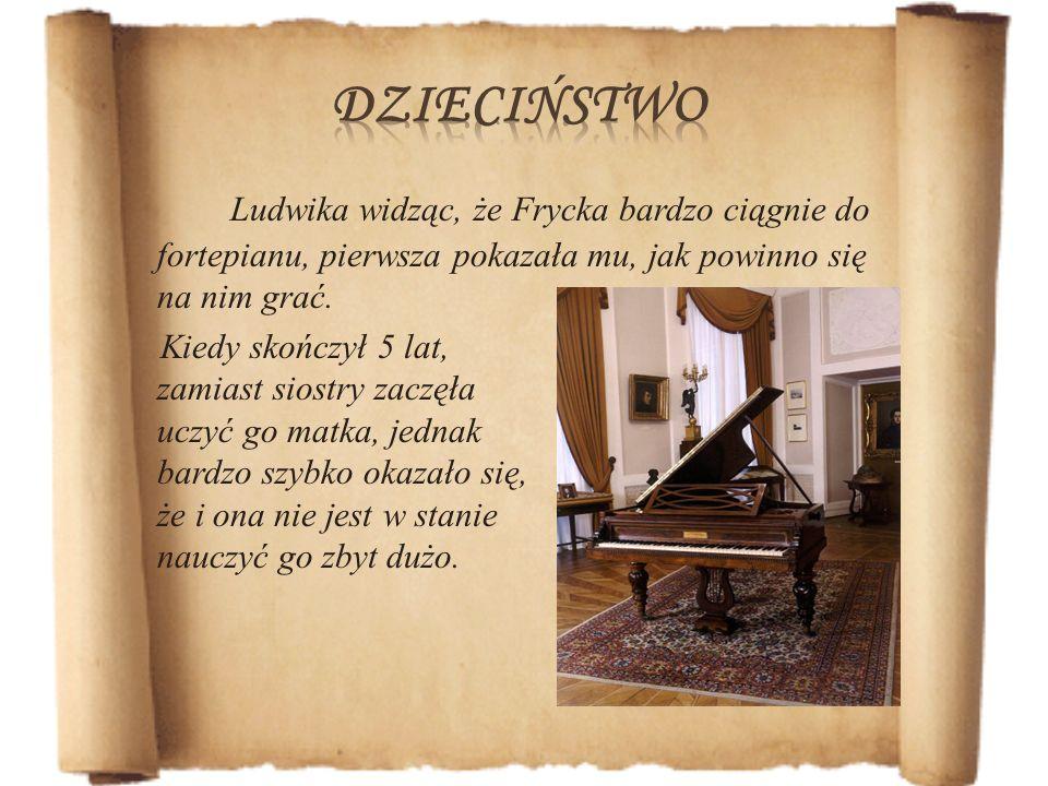 Ludwika widząc, że Frycka bardzo ciągnie do fortepianu, pierwsza pokazała mu, jak powinno się na nim grać. Kiedy skończył 5 lat, zamiast siostry zaczę
