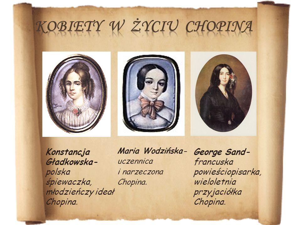 Maria Wodzińska- uczennica i narzeczona Chopina. Konstancja Gładkowska- polska śpiewaczka, młodzieńczy ideał Chopina. George Sand- francuska powieścio