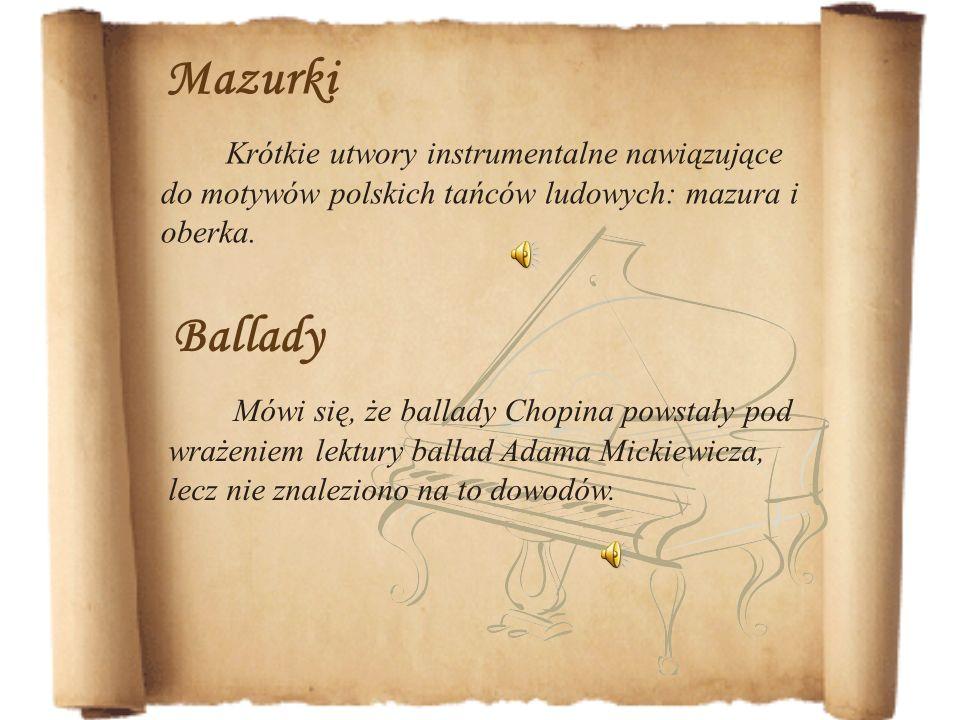 Ballady Mówi się, że ballady Chopina powstały pod wrażeniem lektury ballad Adama Mickiewicza, lecz nie znaleziono na to dowodów. Mazurki Krótkie utwor