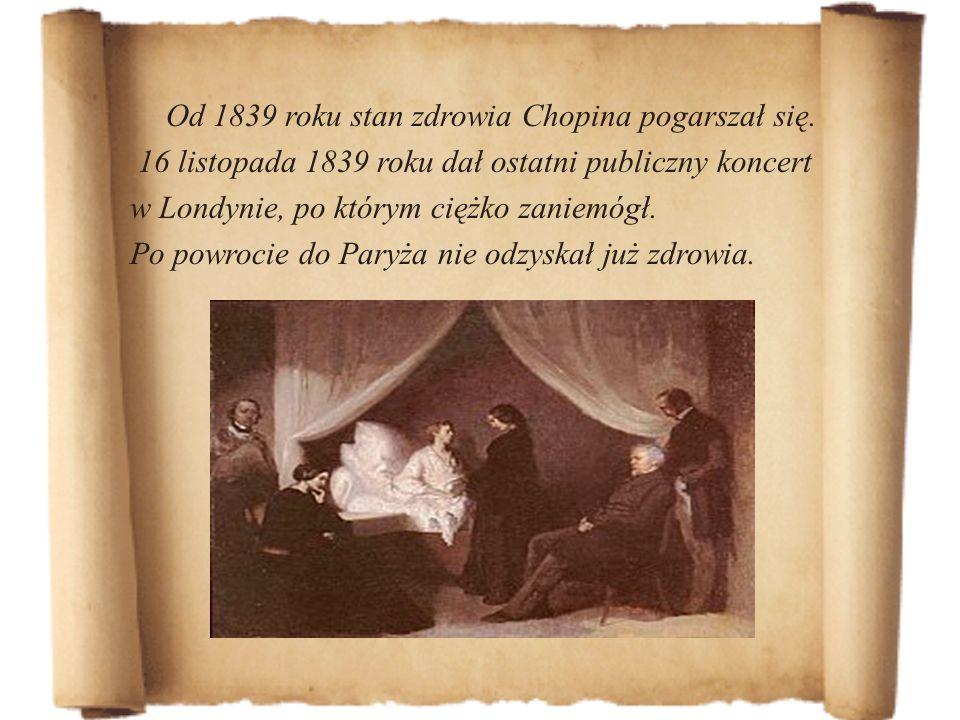Od 1839 roku stan zdrowia Chopina pogarszał się. 16 listopada 1839 roku dał ostatni publiczny koncert w Londynie, po którym ciężko zaniemógł. Po powro