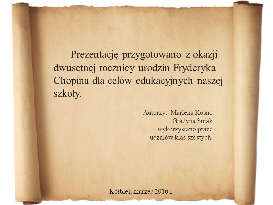 Prezentację przygotowano z okazji dwusetnej rocznicy urodzin Fryderyka Chopina dla celów edukacyjnych naszej szkoły. Kołbiel, marzec 2010 r. Autorzy:
