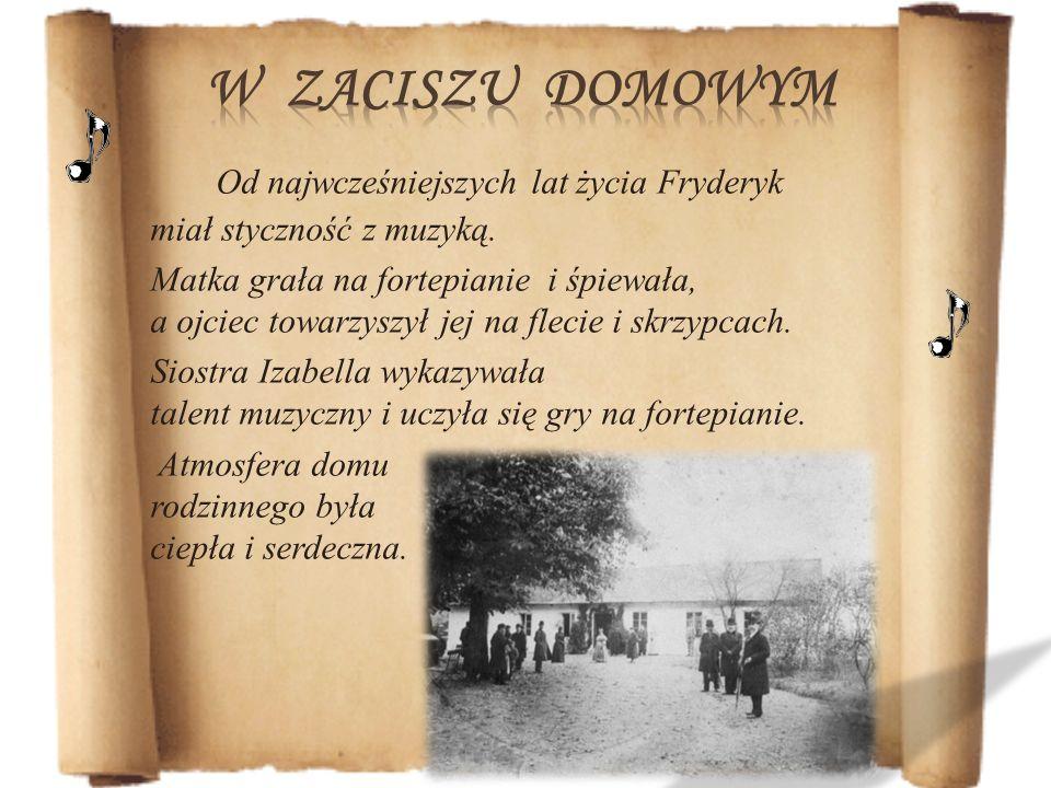 Od najwcześniejszych lat życia Fryderyk miał styczność z muzyką. Matka grała na fortepianie i śpiewała, a ojciec towarzyszył jej na flecie i skrzypcac