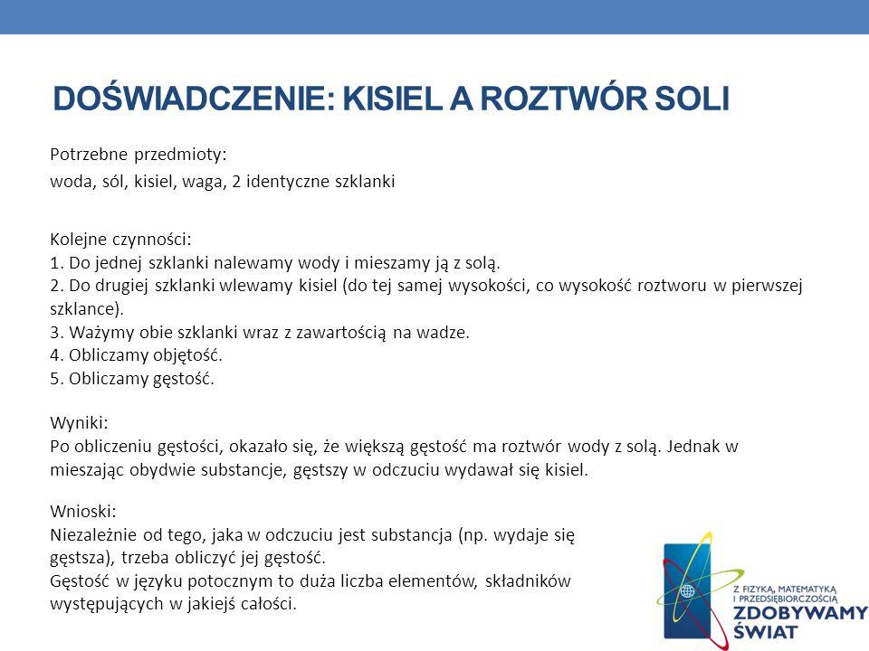 DOŚWIADCZENIE: KISIEL A ROZTWÓR SOLI Potrzebne przedmioty: woda, sól, kisiel, waga, 2 identyczne szklanki Kolejne czynności: 1. Do jednej szklanki nal