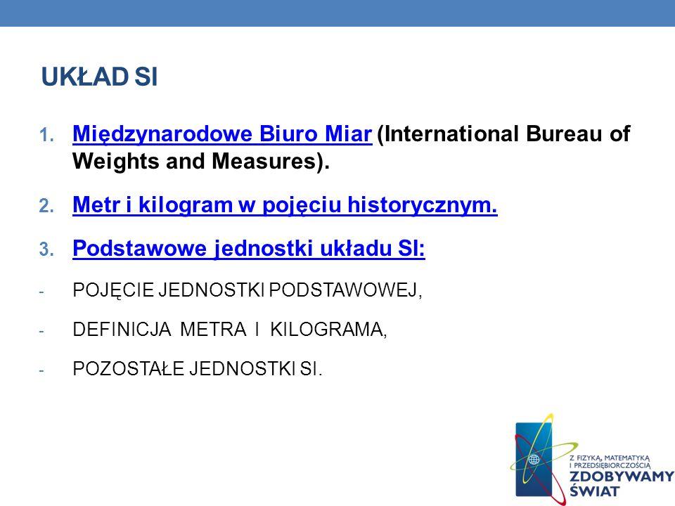 UKŁAD SI 1. Międzynarodowe Biuro Miar (International Bureau of Weights and Measures). Międzynarodowe Biuro Miar 2. Metr i kilogram w pojęciu historycz