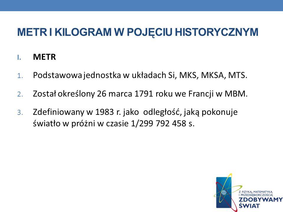 METR I KILOGRAM W POJĘCIU HISTORYCZNYM I. METR 1. Podstawowa jednostka w układach Si, MKS, MKSA, MTS. 2. Został określony 26 marca 1791 roku we Francj