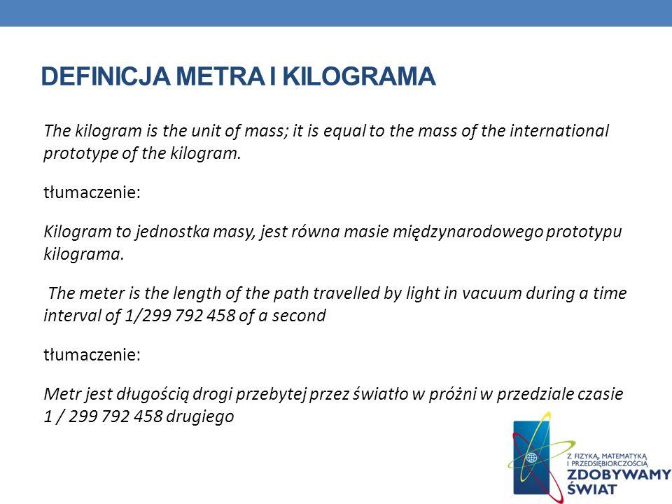 DEFINICJA METRA I KILOGRAMA The kilogram is the unit of mass; it is equal to the mass of the international prototype of the kilogram. tłumaczenie: Kil