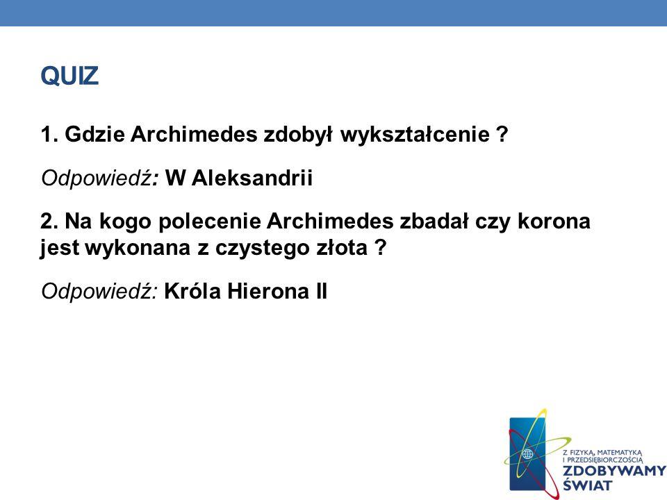 QUIZ 1. Gdzie Archimedes zdobył wykształcenie ? Odpowiedź: W Aleksandrii 2. Na kogo polecenie Archimedes zbadał czy korona jest wykonana z czystego zł