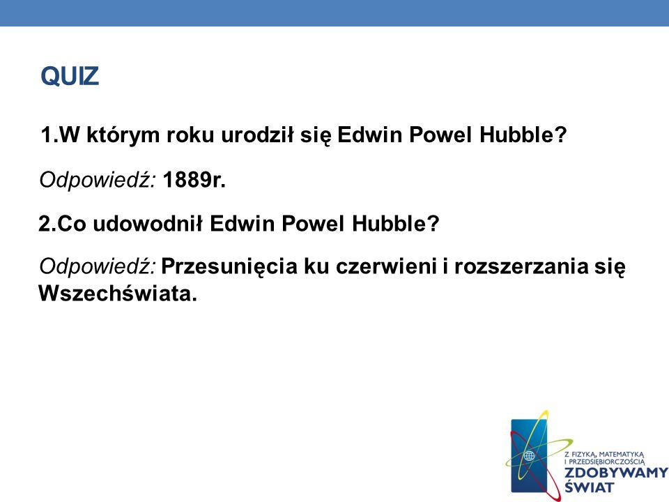QUIZ 1.W którym roku urodził się Edwin Powel Hubble? Odpowiedź: 1889r. 2.Co udowodnił Edwin Powel Hubble? Odpowiedź: Przesunięcia ku czerwieni i rozsz
