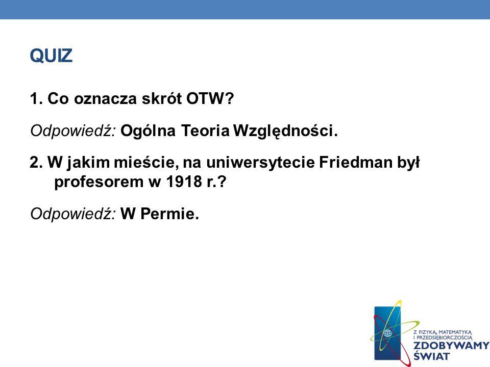 QUIZ 1. Co oznacza skrót OTW? Odpowiedź: Ogólna Teoria Względności. 2. W jakim mieście, na uniwersytecie Friedman był profesorem w 1918 r.? Odpowiedź: