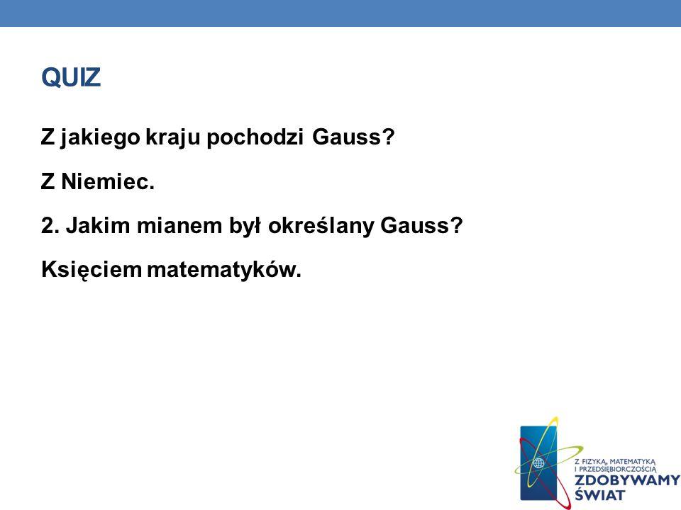 QUIZ Z jakiego kraju pochodzi Gauss? Z Niemiec. 2. Jakim mianem był określany Gauss? Księciem matematyków.