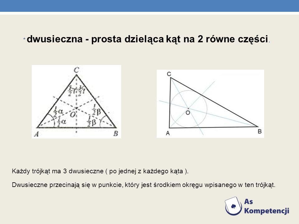 * dwusieczna - prosta dzieląca kąt na 2 równe części. Każdy trójkąt ma 3 dwusieczne ( po jednej z każdego kąta ). Dwusieczne przecinają się w punkcie,