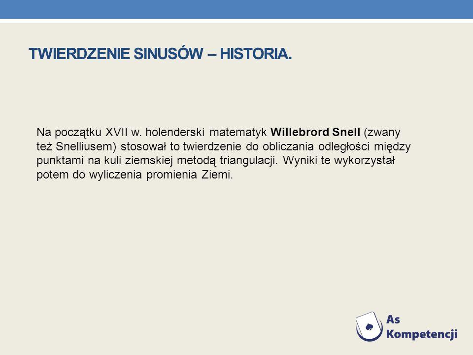 TWIERDZENIE SINUSÓW – HISTORIA. Na początku XVII w. holenderski matematyk Willebrord Snell (zwany też Snelliusem) stosował to twierdzenie do obliczani