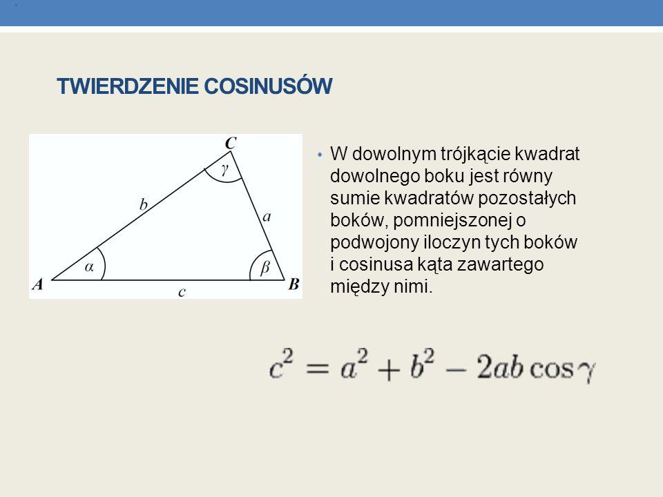 TWIERDZENIE COSINUSÓW W dowolnym trójkącie kwadrat dowolnego boku jest równy sumie kwadratów pozostałych boków, pomniejszonej o podwojony iloczyn tych