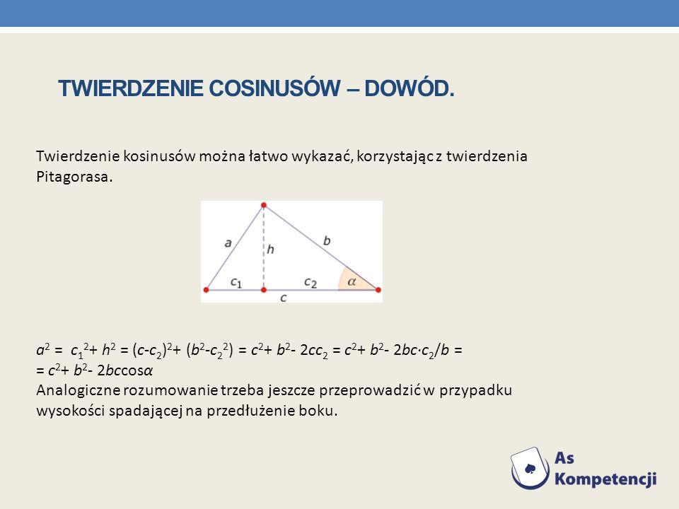 Twierdzenie kosinusów można łatwo wykazać, korzystając z twierdzenia Pitagorasa. a 2 = c 1 2 + h 2 = (c-c 2 ) 2 + (b 2 -c 2 2 ) = c 2 + b 2 - 2cc 2 =