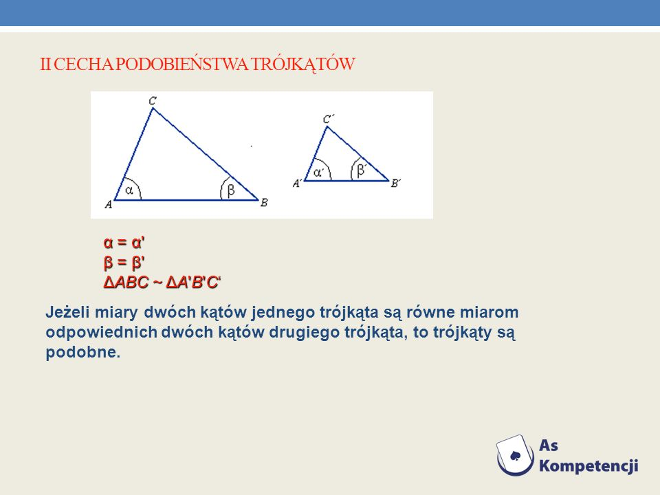 II CECHA PODOBIEŃSTWA TRÓJKĄTÓW Jeżeli miary dwóch kątów jednego trójkąta są równe miarom odpowiednich dwóch kątów drugiego trójkąta, to trójkąty są p