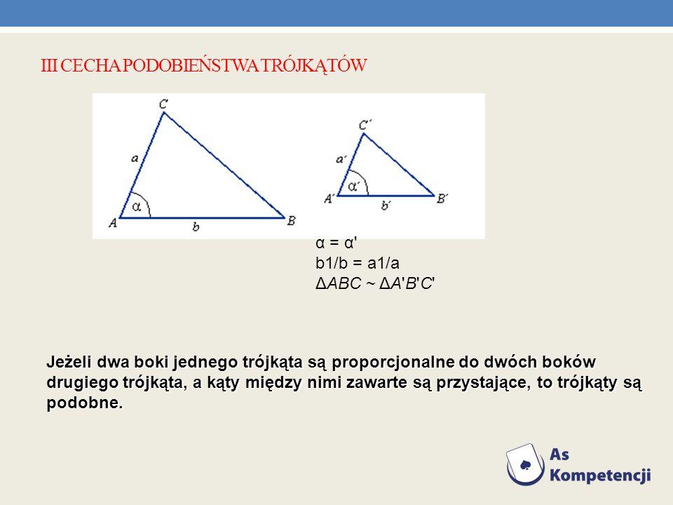 III CECHA PODOBIEŃSTWA TRÓJKĄTÓW α = α' b1/b = a1/a ΔABC ~ ΔA'B'C' Jeżeli dwa boki jednego trójkąta są proporcjonalne do dwóch boków drugiego trójkąta