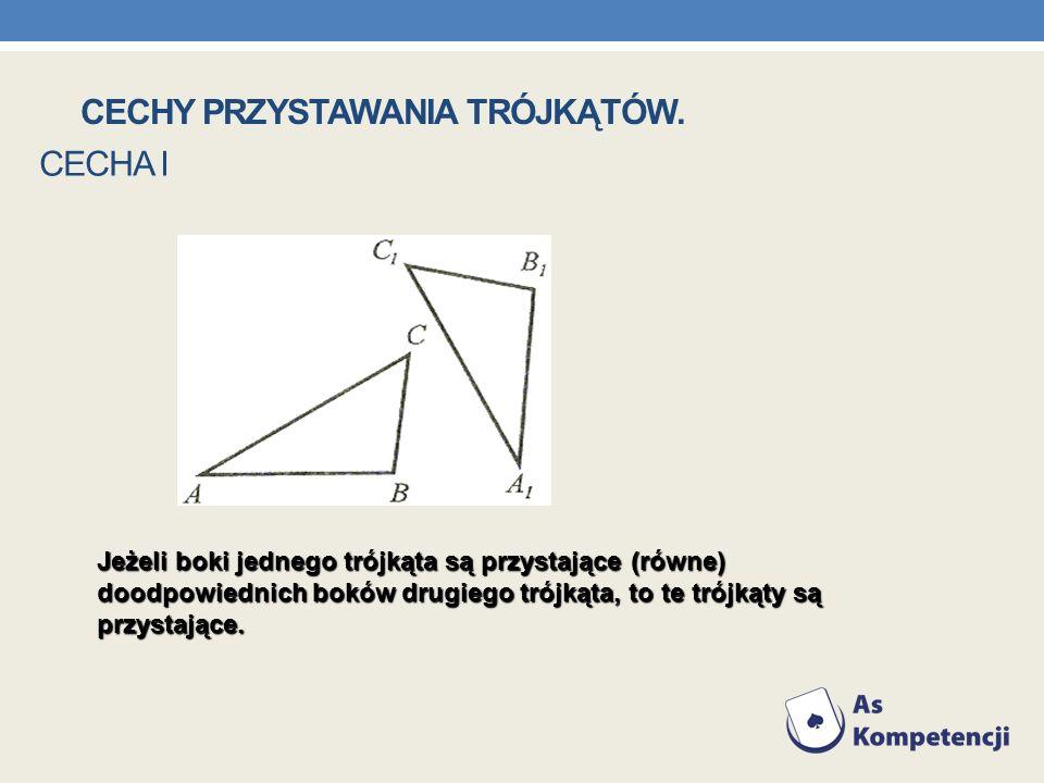 CECHA I Jeżeli boki jednego trójkąta są przystające (równe) doodpowiednich boków drugiego trójkąta, to te trójkąty są przystające. CECHY PRZYSTAWANIA