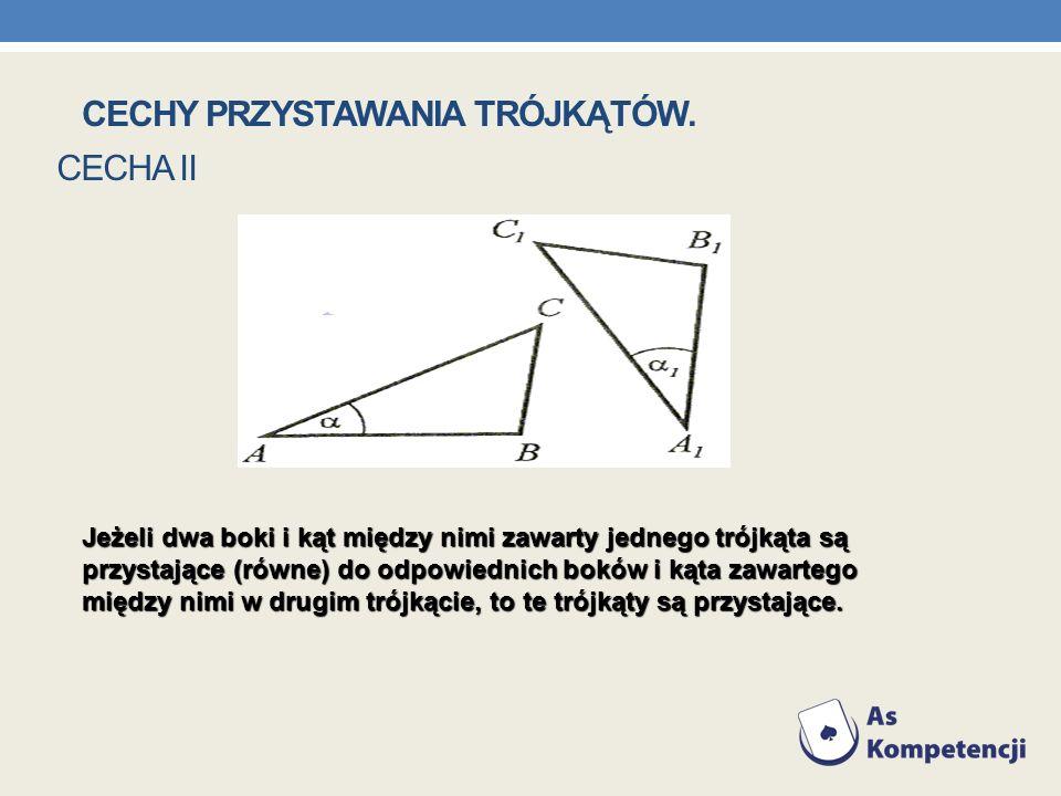CECHA II Jeżeli dwa boki i kąt między nimi zawarty jednego trójkąta są przystające (równe) do odpowiednich boków i kąta zawartego między nimi w drugim