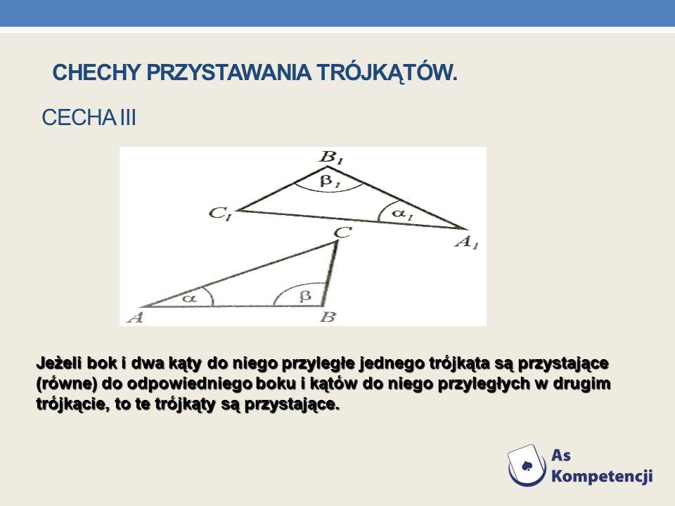 CECHA III Jeżeli bok i dwa kąty do niego przyległe jednego trójkąta są przystające (równe) do odpowiedniego boku i kątów do niego przyległych w drugim