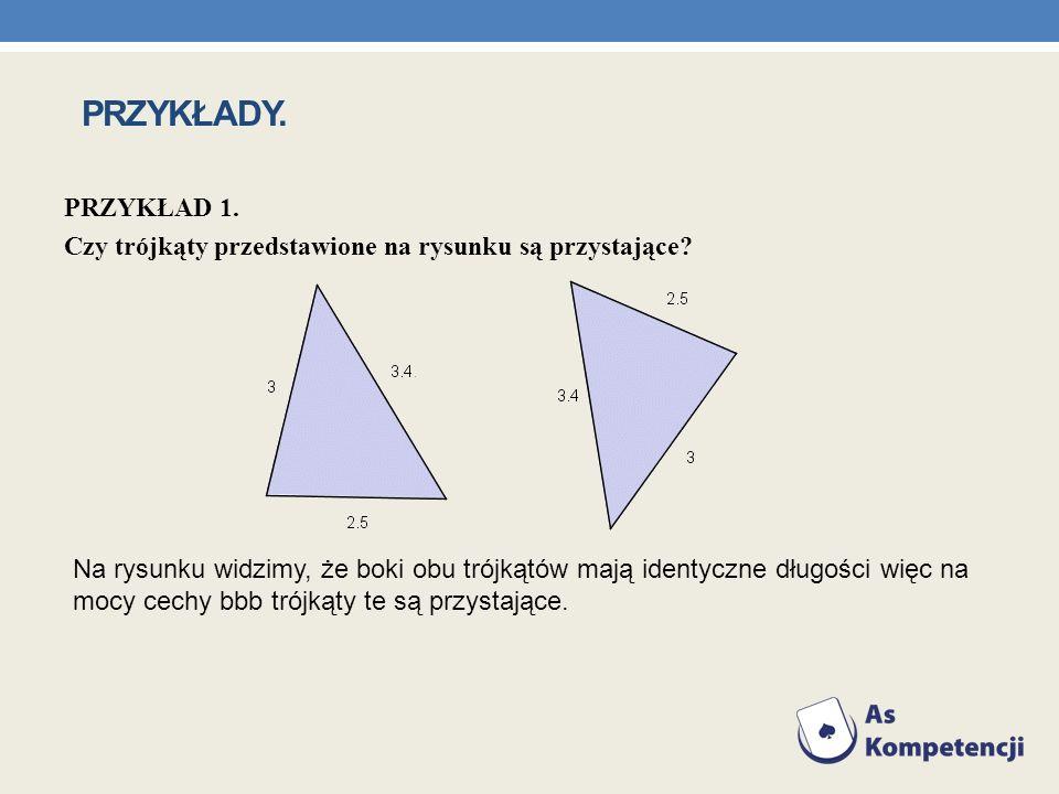 PRZYKŁAD 1. Czy trójkąty przedstawione na rysunku są przystające? Na rysunku widzimy, że boki obu trójkątów mają identyczne długości więc na mocy cech