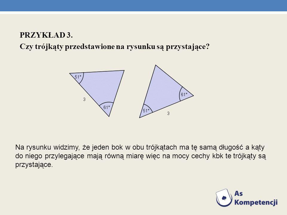 PRZYKŁAD 3. Czy trójkąty przedstawione na rysunku są przystające? Na rysunku widzimy, że jeden bok w obu trójkątach ma tę samą długość a kąty do niego
