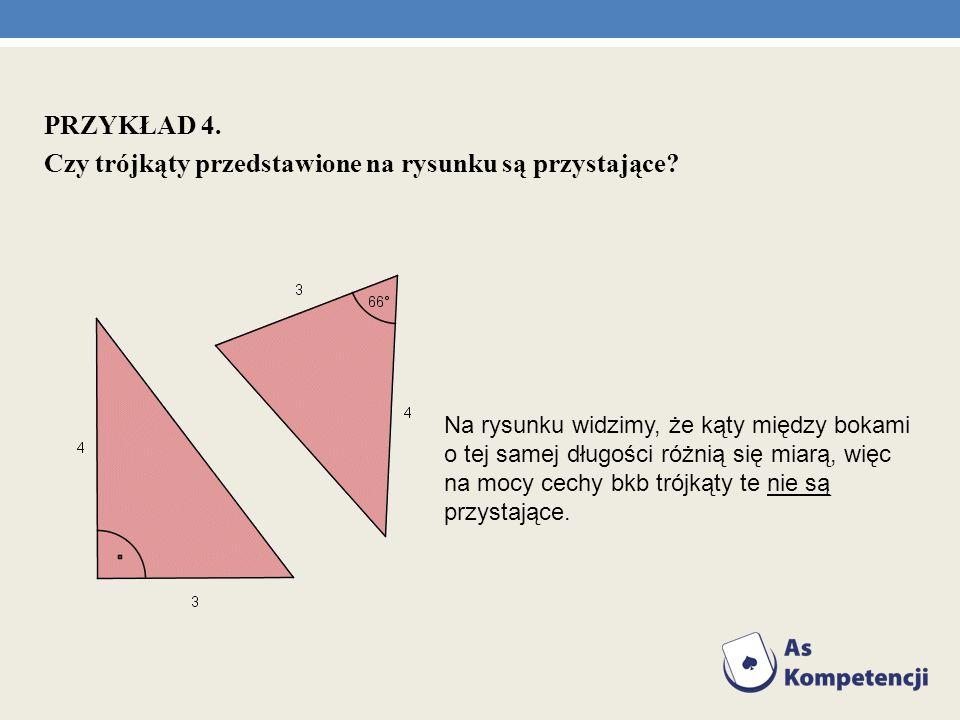 PRZYKŁAD 4. Czy trójkąty przedstawione na rysunku są przystające? Na rysunku widzimy, że kąty między bokami o tej samej długości różnią się miarą, wię