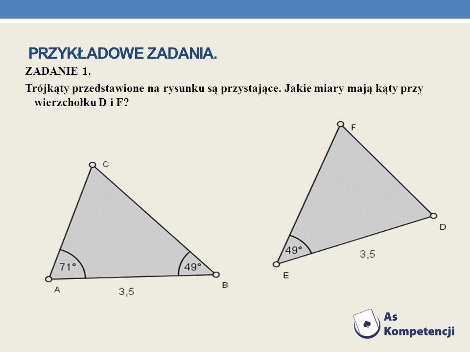 ZADANIE 1. Trójkąty przedstawione na rysunku są przystające. Jakie miary mają kąty przy wierzchołku D i F? PRZYKŁADOWE ZADANIA.