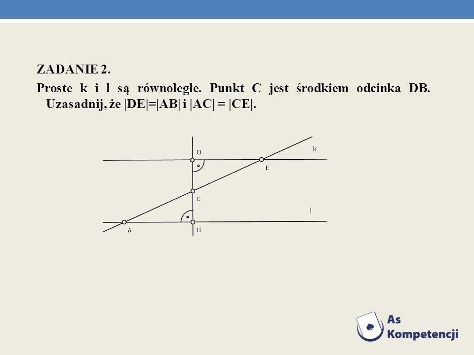 ZADANIE 2. Proste k i l są równoległe. Punkt C jest środkiem odcinka DB. Uzasadnij, że |DE|=|AB| i |AC| = |CE|.