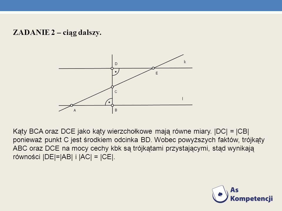 ZADANIE 2 – ciąg dalszy. Kąty BCA oraz DCE jako kąty wierzchołkowe mają równe miary. |DC| = |CB| ponieważ punkt C jest środkiem odcinka BD. Wobec powy