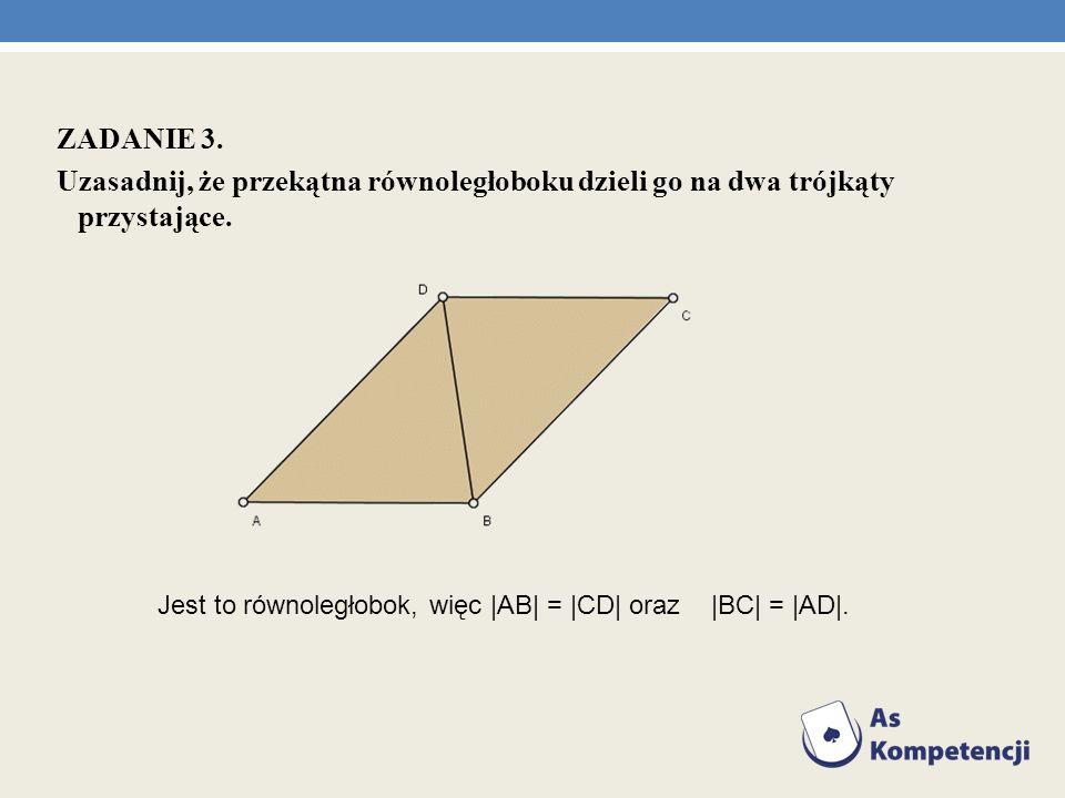 ZADANIE 3. Uzasadnij, że przekątna równoległoboku dzieli go na dwa trójkąty przystające. Jest to równoległobok, więc  AB  =  CD  oraz  BC  =  AD .