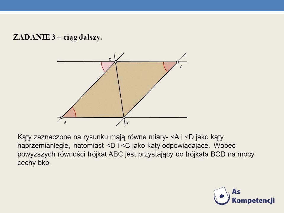 ZADANIE 3 – ciąg dalszy. Kąty zaznaczone na rysunku mają równe miary- <A i <D jako kąty naprzemianległe, natomiast <D i <C jako kąty odpowiadające. Wo