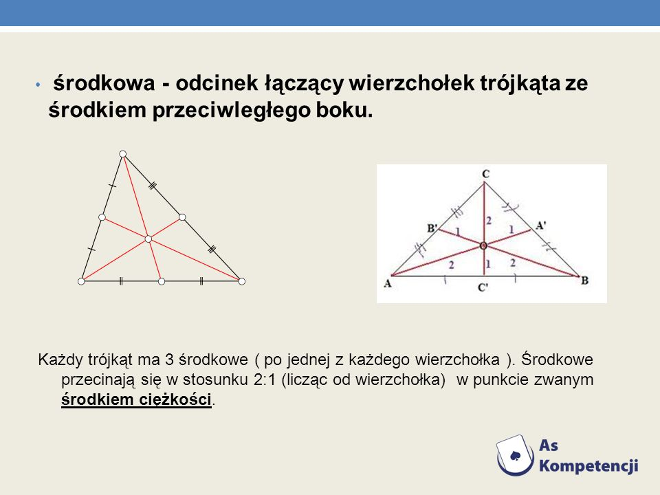 środkowa - odcinek łączący wierzchołek trójkąta ze środkiem przeciwległego boku. Każdy trójkąt ma 3 środkowe ( po jednej z każdego wierzchołka ). Środ