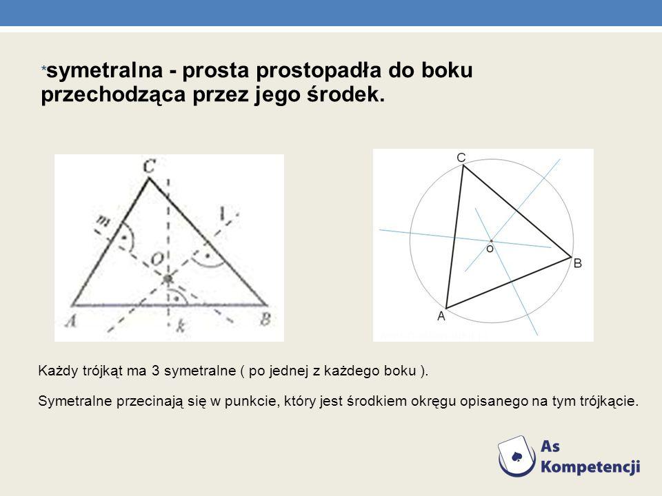 * symetralna - prosta prostopadła do boku przechodząca przez jego środek. Każdy trójkąt ma 3 symetralne ( po jednej z każdego boku ). Symetralne przec