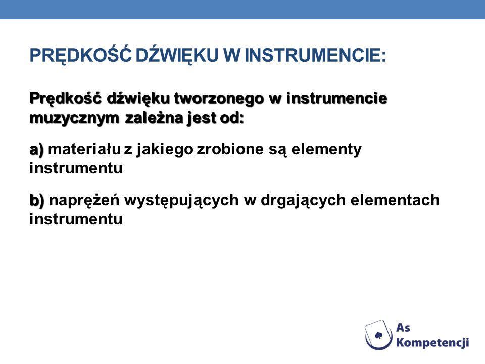 PRĘDKOŚĆ DŹWIĘKU W INSTRUMENCIE: Prędkość dźwięku tworzonego w instrumencie muzycznym zależna jest od: a) a) materiału z jakiego zrobione są elementy instrumentu b) b) naprężeń występujących w drgających elementach instrumentu