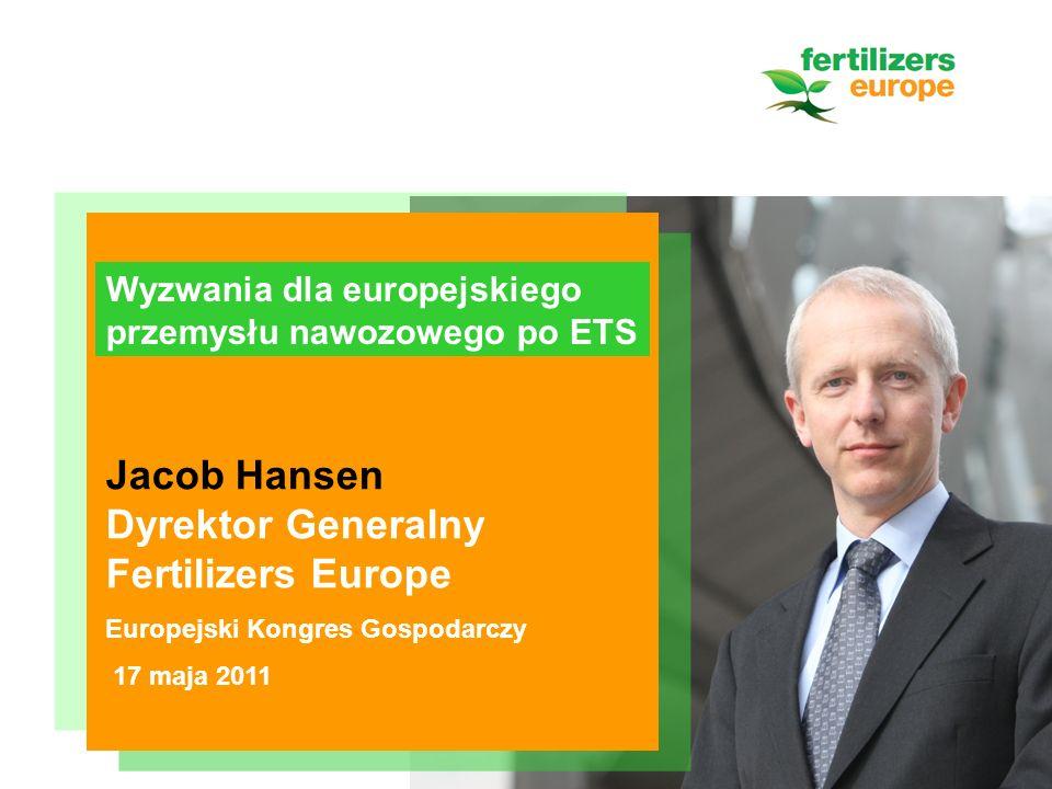 Jacob Hansen Dyrektor Generalny Fertilizers Europe Europejski Kongres Gospodarczy 17 maja 2011 Wyzwania dla europejskiego przemysłu nawozowego po ETS