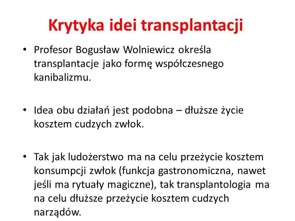 Krytyka idei transplantacji Profesor Bogusław Wolniewicz określa transplantacje jako formę współczesnego kanibalizmu.