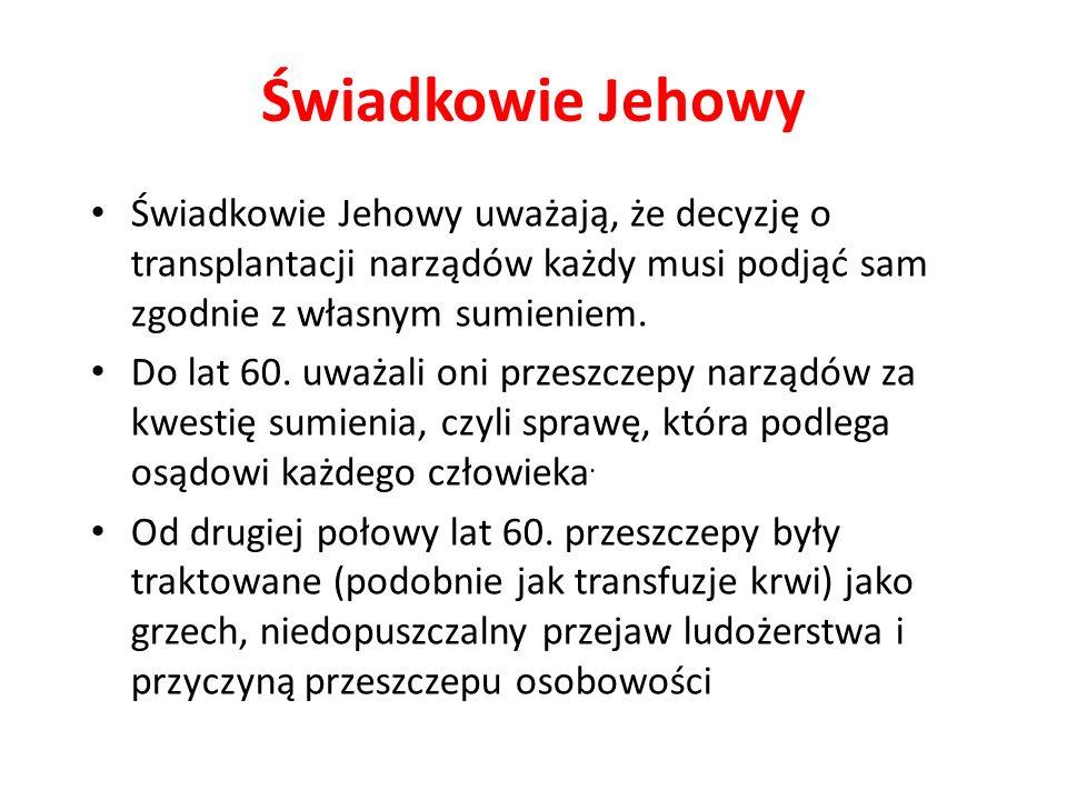 Świadkowie Jehowy Świadkowie Jehowy uważają, że decyzję o transplantacji narządów każdy musi podjąć sam zgodnie z własnym sumieniem.