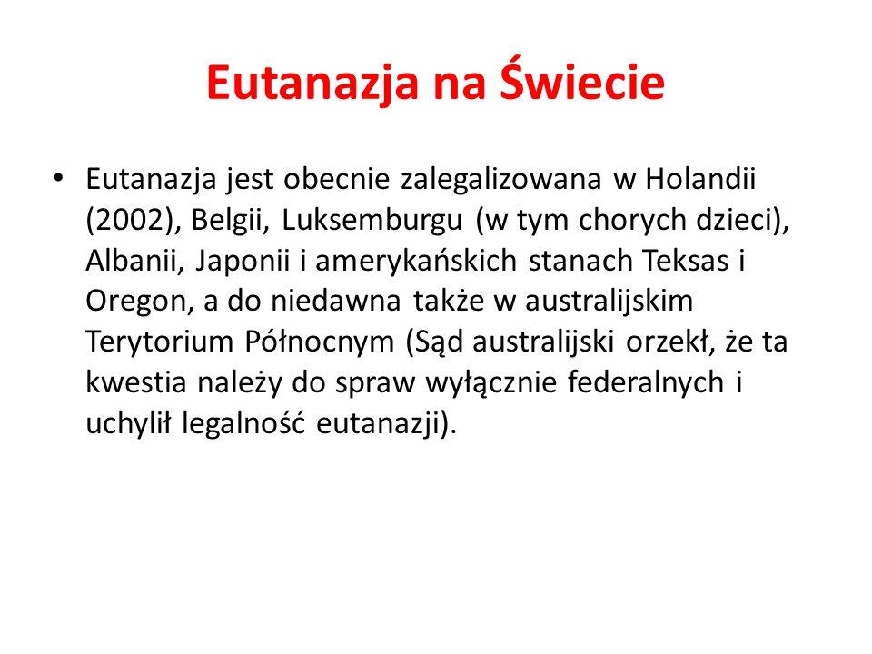 Eutanazja na Świecie Eutanazja jest obecnie zalegalizowana w Holandii (2002), Belgii, Luksemburgu (w tym chorych dzieci), Albanii, Japonii i amerykańskich stanach Teksas i Oregon, a do niedawna także w australijskim Terytorium Północnym (Sąd australijski orzekł, że ta kwestia należy do spraw wyłącznie federalnych i uchylił legalność eutanazji).