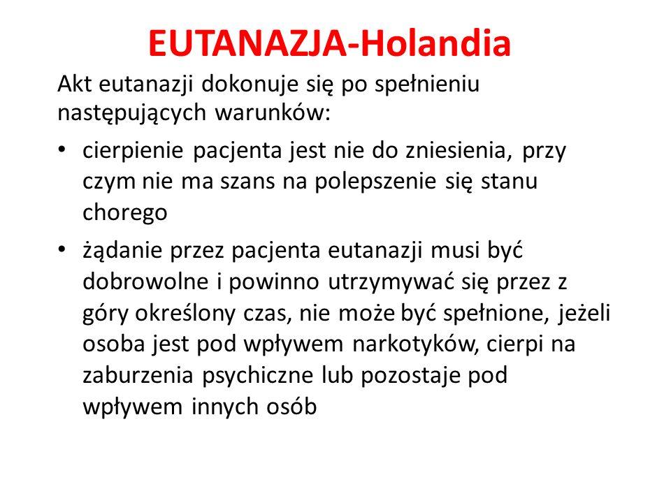 EUTANAZJA-Holandia Akt eutanazji dokonuje się po spełnieniu następujących warunków: cierpienie pacjenta jest nie do zniesienia, przy czym nie ma szans na polepszenie się stanu chorego żądanie przez pacjenta eutanazji musi być dobrowolne i powinno utrzymywać się przez z góry określony czas, nie może być spełnione, jeżeli osoba jest pod wpływem narkotyków, cierpi na zaburzenia psychiczne lub pozostaje pod wpływem innych osób