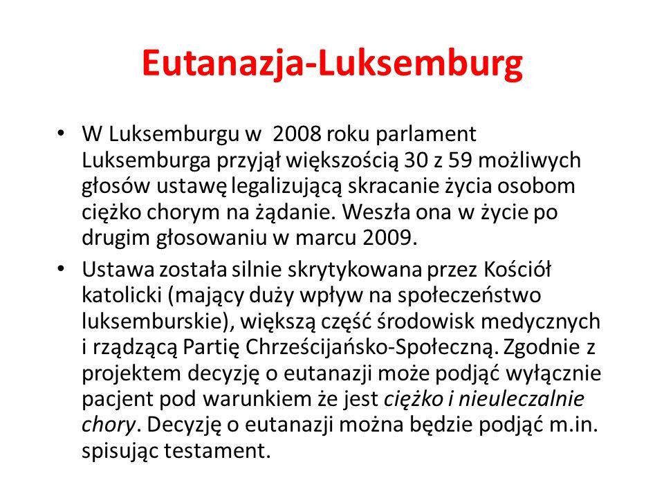 Eutanazja-Luksemburg W Luksemburgu w 2008 roku parlament Luksemburga przyjął większością 30 z 59 możliwych głosów ustawę legalizującą skracanie życia osobom ciężko chorym na żądanie.