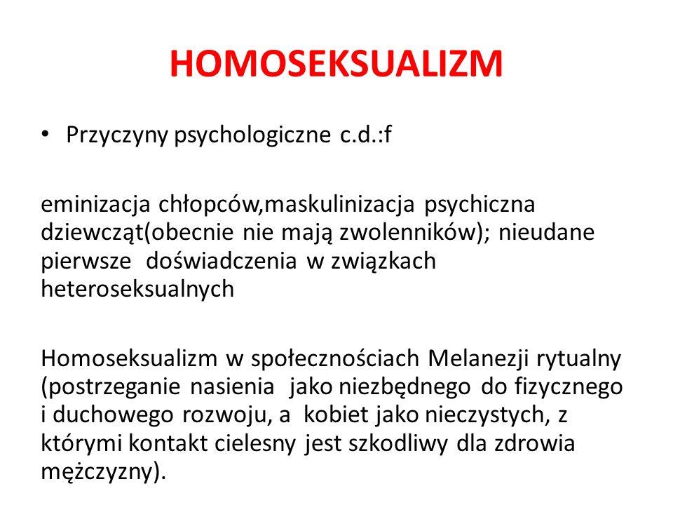 HOMOSEKSUALIZM Przyczyny psychologiczne c.d.:f eminizacja chłopców,maskulinizacja psychiczna dziewcząt(obecnie nie mają zwolenników); nieudane pierwsze doświadczenia w związkach heteroseksualnych Homoseksualizm w społecznościach Melanezji rytualny (postrzeganie nasienia jako niezbędnego do fizycznego i duchowego rozwoju, a kobiet jako nieczystych, z którymi kontakt cielesny jest szkodliwy dla zdrowia mężczyzny).