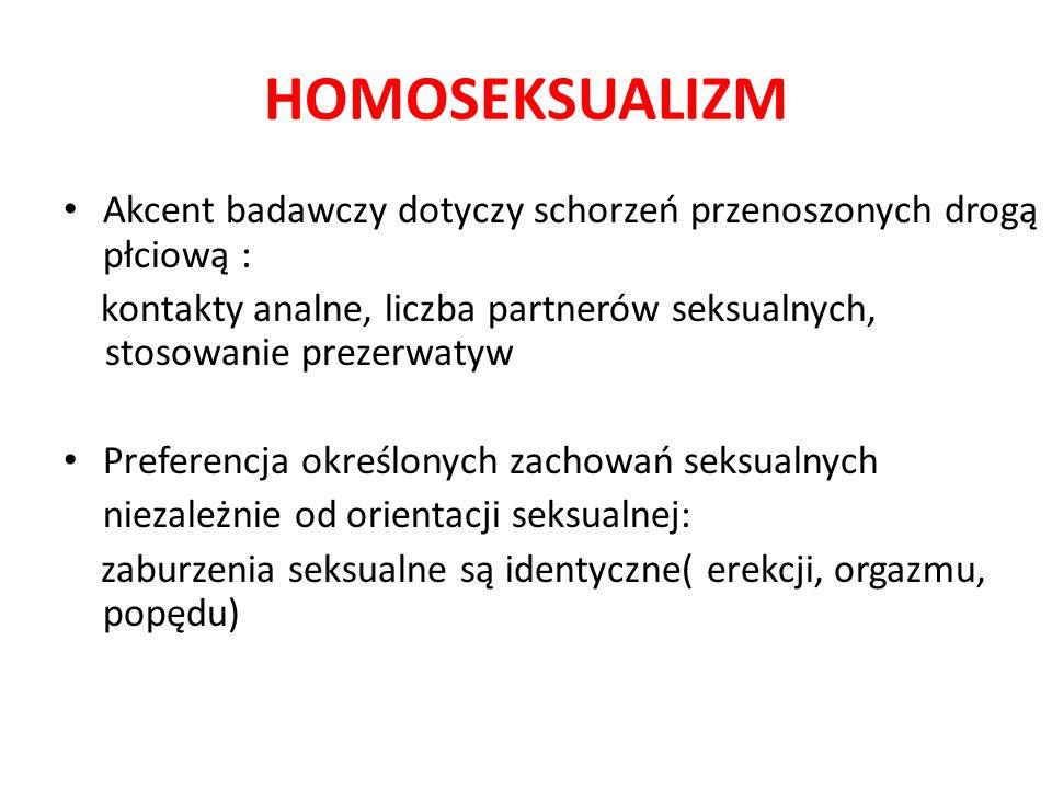 HOMOSEKSUALIZM Akcent badawczy dotyczy schorzeń przenoszonych drogą płciową : kontakty analne, liczba partnerów seksualnych, stosowanie prezerwatyw Preferencja określonych zachowań seksualnych niezależnie od orientacji seksualnej: zaburzenia seksualne są identyczne( erekcji, orgazmu, popędu)