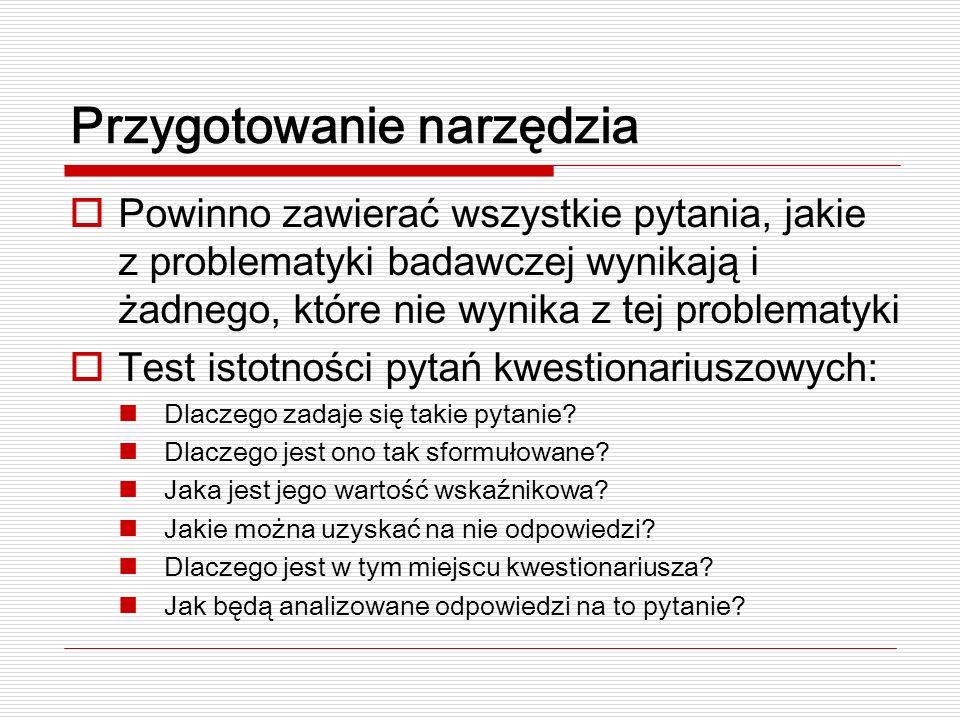 Przygotowanie narzędzia Powinno zawierać wszystkie pytania, jakie z problematyki badawczej wynikają i żadnego, które nie wynika z tej problematyki Test istotności pytań kwestionariuszowych: Dlaczego zadaje się takie pytanie.