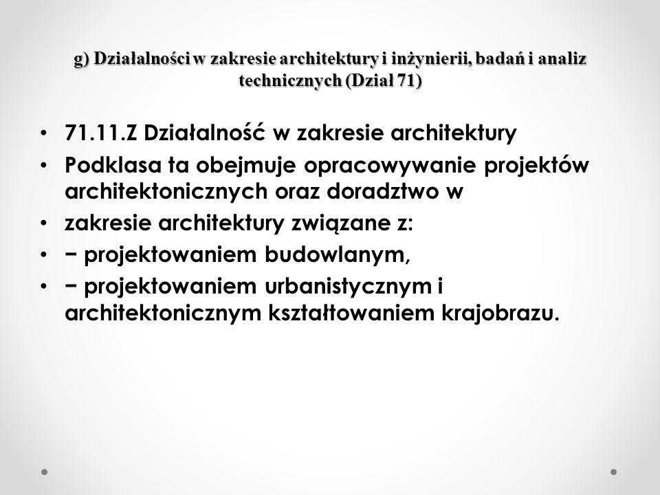 g) Działalności w zakresie architektury i inżynierii, badań i analiz technicznych (Dział 71) 71.11.Z Działalność w zakresie architektury Podklasa ta obejmuje opracowywanie projektów architektonicznych oraz doradztwo w zakresie architektury związane z: projektowaniem budowlanym, projektowaniem urbanistycznym i architektonicznym kształtowaniem krajobrazu.