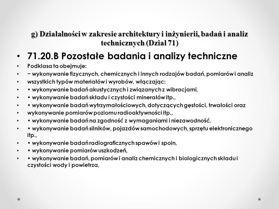 g) Działalności w zakresie architektury i inżynierii, badań i analiz technicznych (Dział 71) 71.20.B Pozostałe badania i analizy techniczne Podklasa ta obejmuje: wykonywanie fizycznych, chemicznych i innych rodzajów badań, pomiarów i analiz wszystkich typów materiałów i wyrobów, włączając: wykonywanie badań akustycznych i związanych z wibracjami, wykonywanie badań składu i czystości minerałów itp., wykonywanie badań wytrzymałościowych, dotyczących gęstości, trwałości oraz wykonywanie pomiarów poziomu radioaktywności itp., wykonywanie badań na zgodność z wymaganiami i niezawodność, wykonywanie badań silników, pojazdów samochodowych, sprzętu elektronicznego itp., wykonywanie badań radiograficznych spawów i spoin, wykonywanie pomiarów uszkodzeń, wykonywanie badań, pomiarów i analiz chemicznych i biologicznych składu i czystości wody i powietrza,