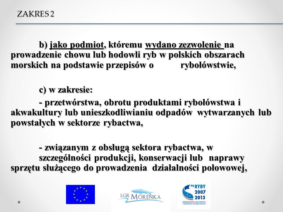 b) jako podmiot, któremu wydano zezwolenie na prowadzenie chowu lub hodowli ryb w polskich obszarach morskich na podstawie przepisów o rybołówstwie, c) w zakresie: - przetwórstwa, obrotu produktami rybołówstwa i akwakultury lub unieszkodliwianiu odpadów wytwarzanych lub powstałych w sektorze rybactwa, - związanym z obsługą sektora rybactwa, w szczególności produkcji, konserwacji lub naprawy sprzętu służącego do prowadzenia działalności połowowej, ZAKRES 2