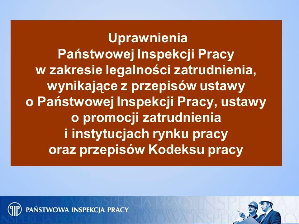 Uprawnienia Państwowej Inspekcji Pracy w zakresie legalności zatrudnienia, wynikające z przepisów ustawy o Państwowej Inspekcji Pracy, ustawy o promoc