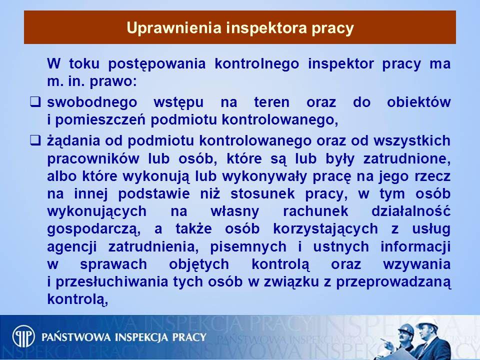 Uprawnienia inspektora pracy W toku postępowania kontrolnego inspektor pracy ma m. in. prawo: swobodnego wstępu na teren oraz do obiektów i pomieszcze