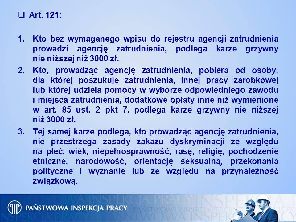 Art. 121: 1.Kto bez wymaganego wpisu do rejestru agencji zatrudnienia prowadzi agencję zatrudnienia, podlega karze grzywny nie niższej niż 3000 zł. 2.
